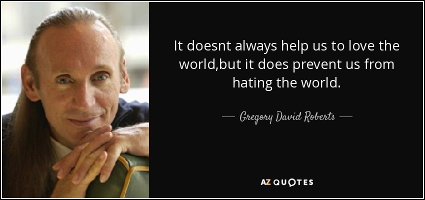 It doesnt always help us to love the world,but it does prevent us from hating the world. - Gregory David Roberts