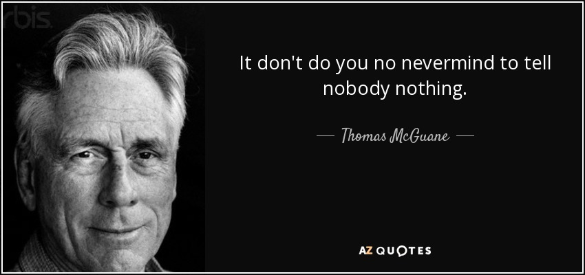 It don't do you no nevermind to tell nobody nothing. - Thomas McGuane