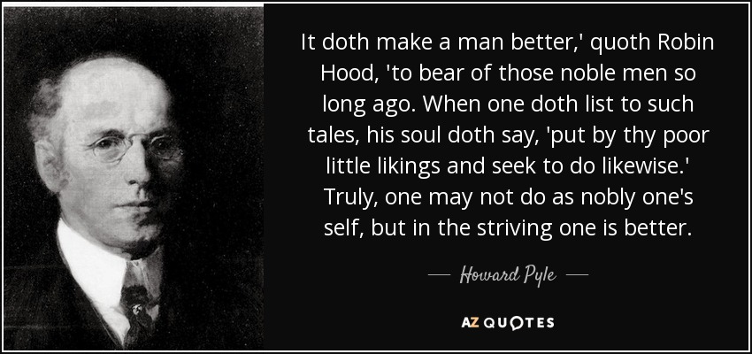 It doth make a man better,' quoth Robin Hood, 'to bear of those noble men so long ago. When one doth list to such tales, his soul doth say, 'put by thy poor little likings and seek to do likewise.' Truly, one may not do as nobly one's self, but in the striving one is better. - Howard Pyle