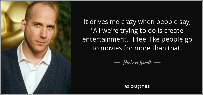 Michael Arndt Quote It Drives Me Crazy When People Say All Were