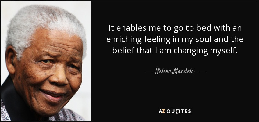It enables me to go to bed with an enriching feeling in my soul and the belief that I am changing myself. - Nelson Mandela