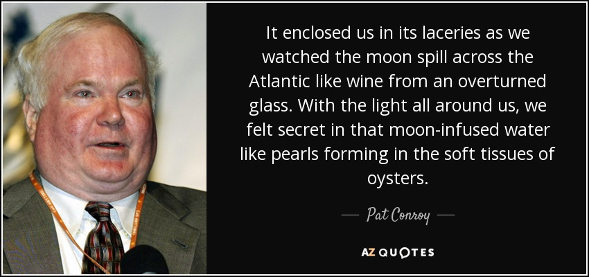 It enclosed us in its laceries as we watched the moon spill across the Atlantic like wine from an overturned glass. With the light all around us, we felt secret in that moon-infused water like pearls forming in the soft tissues of oysters. - Pat Conroy