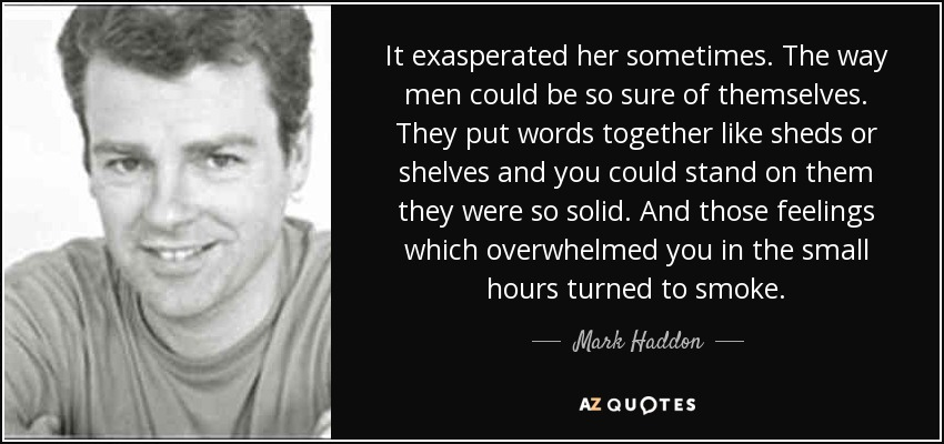 It exasperated her sometimes. The way men could be so sure of themselves. They put words together like sheds or shelves and you could stand on them they were so solid. And those feelings which overwhelmed you in the small hours turned to smoke. - Mark Haddon