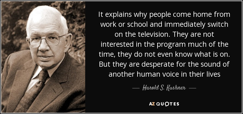 It explains why people come home from work or school and immediately switch on the television. They are not interested in the program much of the time, they do not even know what is on. But they are desperate for the sound of another human voice in their lives - Harold S. Kushner