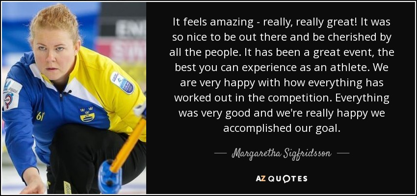 It feels amazing - really, really great! It was so nice to be out there and be cherished by all the people. It has been a great event, the best you can experience as an athlete. We are very happy with how everything has worked out in the competition. Everything was very good and we're really happy we accomplished our goal. - Margaretha Sigfridsson