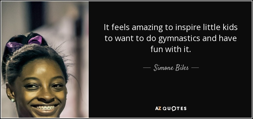 It feels amazing to inspire little kids to want to do gymnastics and have fun with it. - Simone Biles