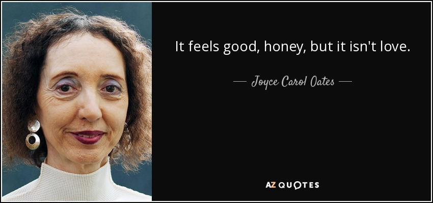 It feels good, honey, but it isn't love. - Joyce Carol Oates