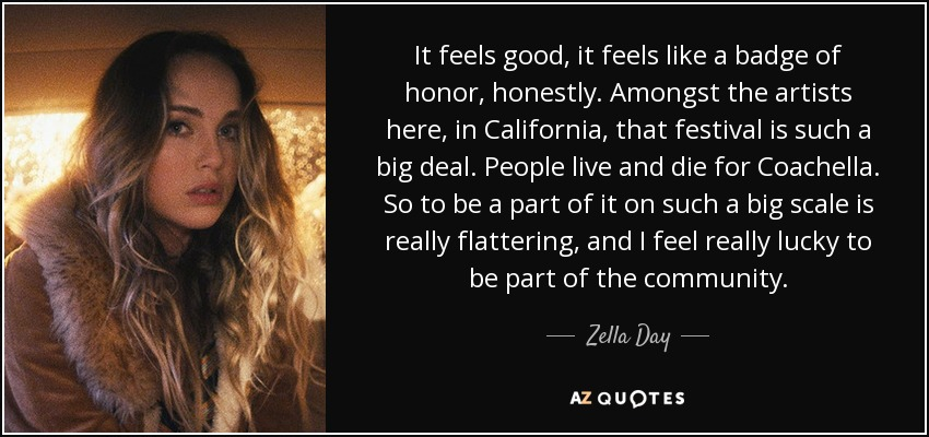 It feels good, it feels like a badge of honor, honestly. Amongst the artists here, in California, that festival is such a big deal. People live and die for Coachella. So to be a part of it on such a big scale is really flattering, and I feel really lucky to be part of the community. - Zella Day