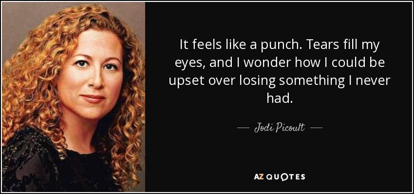 It feels like a punch. Tears fill my eyes, and I wonder how I could be upset over losing something I never had. - Jodi Picoult