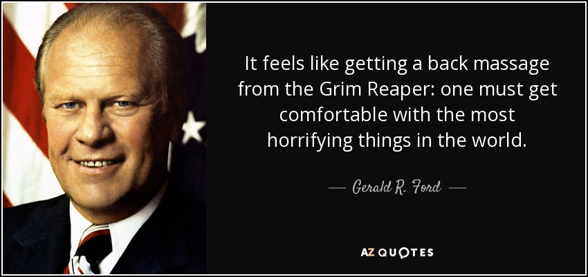 It feels like getting a back massage from the Grim Reaper: one must get comfortable with the most horrifying things in the world. - Gerald R. Ford