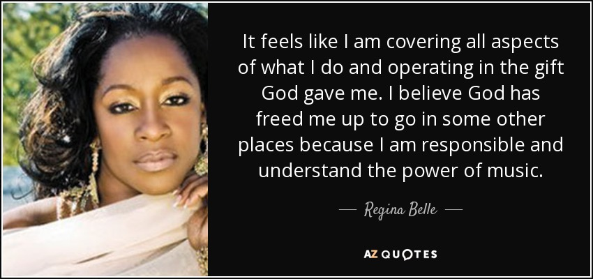 It feels like I am covering all aspects of what I do and operating in the gift God gave me. I believe God has freed me up to go in some other places because I am responsible and understand the power of music. - Regina Belle