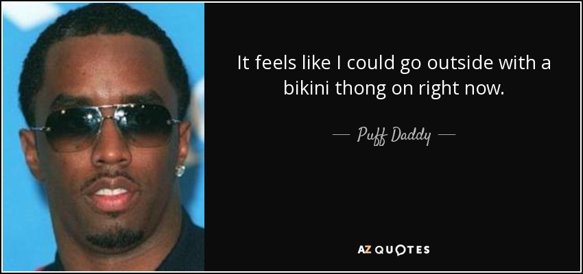 It feels like I could go outside with a bikini thong on right now. - Puff Daddy