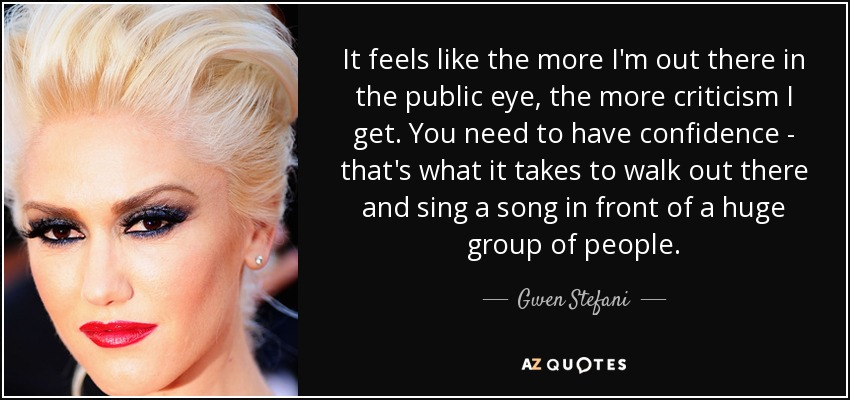 It feels like the more I'm out there in the public eye, the more criticism I get. You need to have confidence - that's what it takes to walk out there and sing a song in front of a huge group of people. - Gwen Stefani