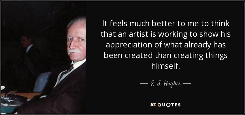 It feels much better to me to think that an artist is working to show his appreciation of what already has been created than creating things himself. - E. J. Hughes