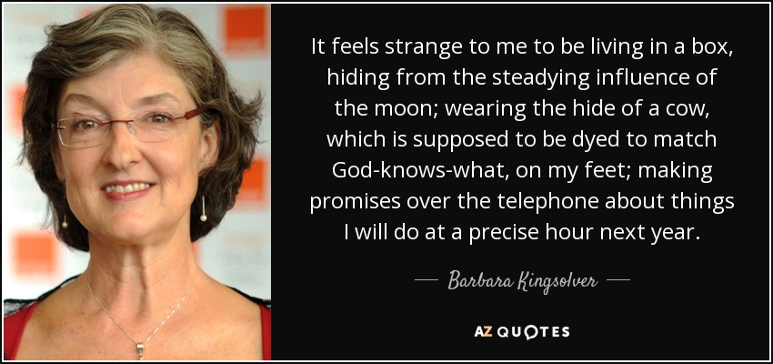 It feels strange to me to be living in a box, hiding from the steadying influence of the moon; wearing the hide of a cow, which is supposed to be dyed to match God-knows-what, on my feet; making promises over the telephone about things I will do at a precise hour next year. - Barbara Kingsolver