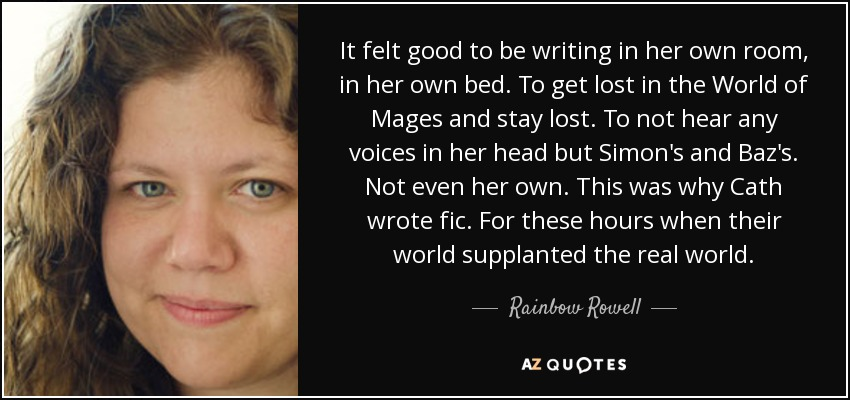 It felt good to be writing in her own room, in her own bed. To get lost in the World of Mages and stay lost. To not hear any voices in her head but Simon's and Baz's. Not even her own. This was why Cath wrote fic. For these hours when their world supplanted the real world. - Rainbow Rowell