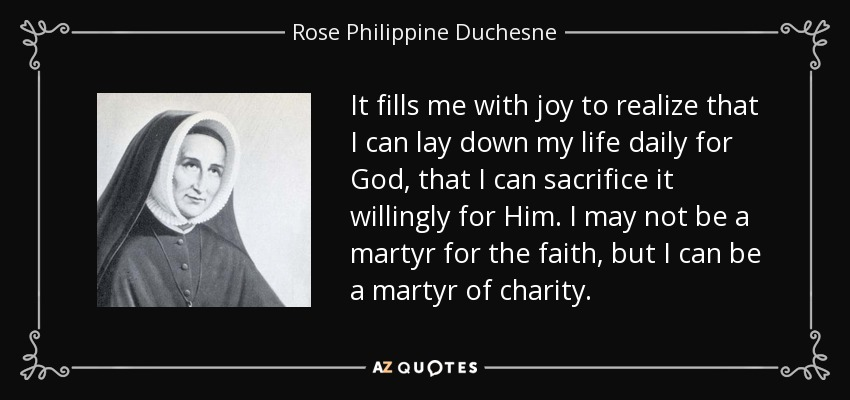 It fills me with joy to realize that I can lay down my life daily for God, that I can sacrifice it willingly for Him. I may not be a martyr for the faith, but I can be a martyr of charity. - Rose Philippine Duchesne