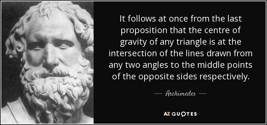 It follows at once from the last proposition that the centre of gravity of any triangle is at the intersection of the lines drawn from any two angles to the middle points of the opposite sides respectively. - Archimedes