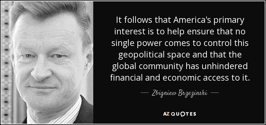 It follows that America's primary interest is to help ensure that no single power comes to control this geopolitical space and that the global community has unhindered financial and economic access to it. - Zbigniew Brzezinski
