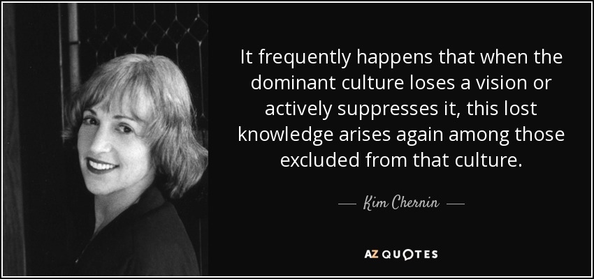 It frequently happens that when the dominant culture loses a vision or actively suppresses it, this lost knowledge arises again among those excluded from that culture. - Kim Chernin