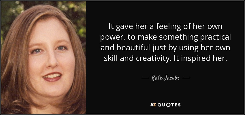 It gave her a feeling of her own power, to make something practical and beautiful just by using her own skill and creativity. It inspired her. - Kate Jacobs
