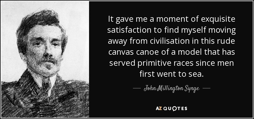 It gave me a moment of exquisite satisfaction to find myself moving away from civilisation in this rude canvas canoe of a model that has served primitive races since men first went to sea. - John Millington Synge