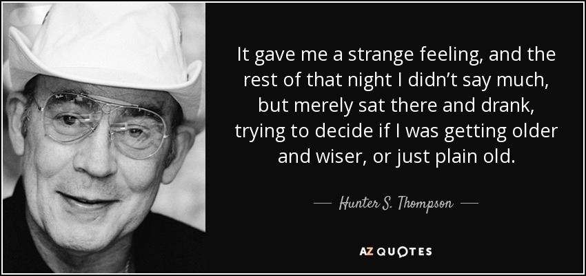 It gave me a strange feeling, and the rest of that night I didn't say much, but merely sat there and drank, trying to decide if I was getting older and wiser, or just plain old. - Hunter S. Thompson
