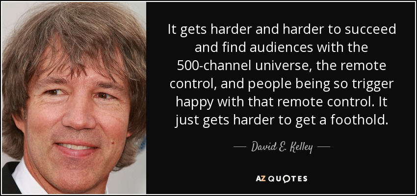It gets harder and harder to succeed and find audiences with the 500-channel universe, the remote control, and people being so trigger happy with that remote control. It just gets harder to get a foothold. - David E. Kelley