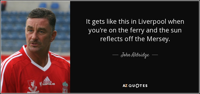 It gets like this in Liverpool when you're on the ferry and the sun reflects off the Mersey. - John Aldridge