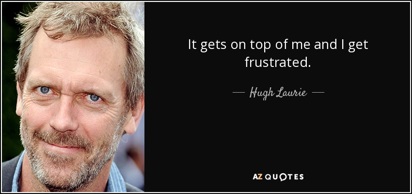 It gets on top of me and I get frustrated. - Hugh Laurie