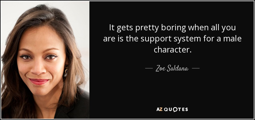 It gets pretty boring when all you are is the support system for a male character. - Zoe Saldana