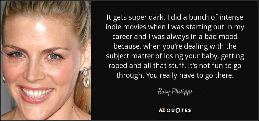 It gets super dark. I did a bunch of intense indie movies when I was starting out in my career and I was always in a bad mood because, when you're dealing with the subject matter of losing your baby, getting raped and all that stuff, it's not fun to go through. You really have to go there. - Busy Philipps