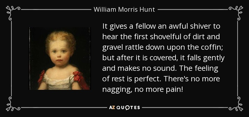 It gives a fellow an awful shiver to hear the first shovelful of dirt and gravel rattle down upon the coffin; but after it is covered, it falls gently and makes no sound. The feeling of rest is perfect. There's no more nagging, no more pain! - William Morris Hunt