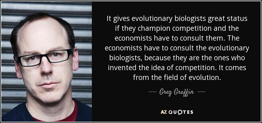 It gives evolutionary biologists great status if they champion competition and the economists have to consult them. The economists have to consult the evolutionary biologists, because they are the ones who invented the idea of competition. It comes from the field of evolution. - Greg Graffin