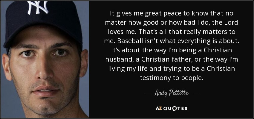 It gives me great peace to know that no matter how good or how bad I do, the Lord loves me. That's all that really matters to me. Baseball isn't what everything is about. It's about the way I'm being a Christian husband, a Christian father, or the way I'm living my life and trying to be a Christian testimony to people. - Andy Pettitte