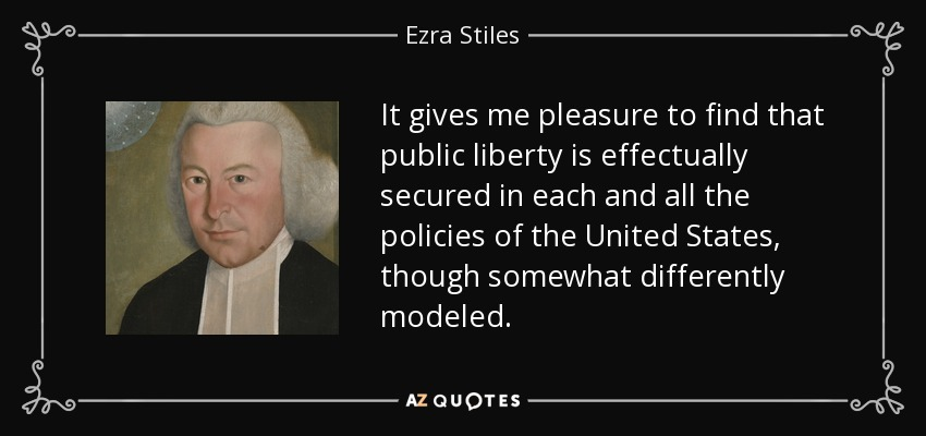 It gives me pleasure to find that public liberty is effectually secured in each and all the policies of the United States, though somewhat differently modeled. - Ezra Stiles