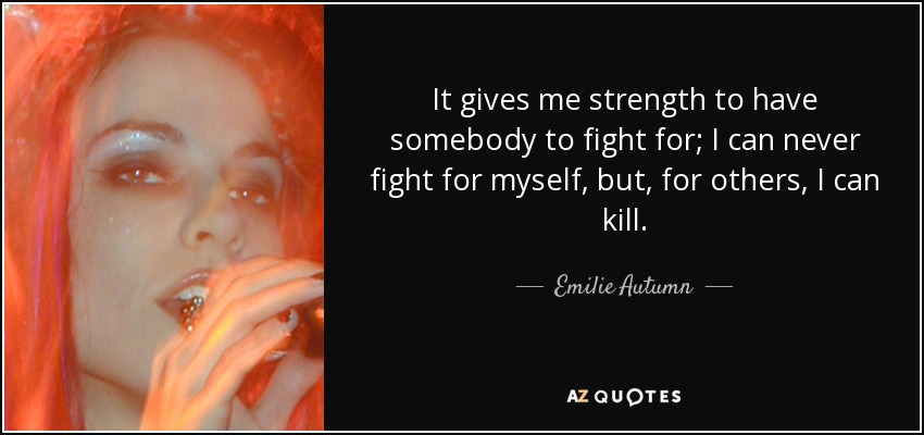 It gives me strength to have somebody to fight for; I can never fight for myself, but, for others, I can kill. - Emilie Autumn