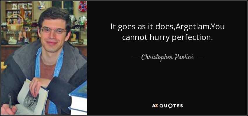 It goes as it does,Argetlam.You cannot hurry perfection. - Christopher Paolini