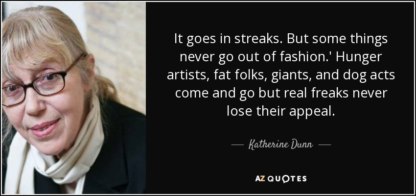 It goes in streaks. But some things never go out of fashion.' Hunger artists, fat folks, giants, and dog acts come and go but real freaks never lose their appeal. - Katherine Dunn