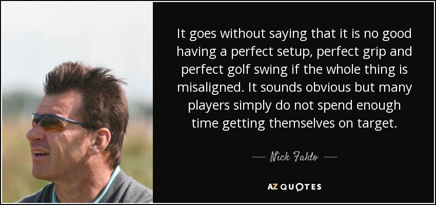 It goes without saying that it is no good having a perfect setup, perfect grip and perfect golf swing if the whole thing is misaligned. It sounds obvious but many players simply do not spend enough time getting themselves on target. - Nick Faldo