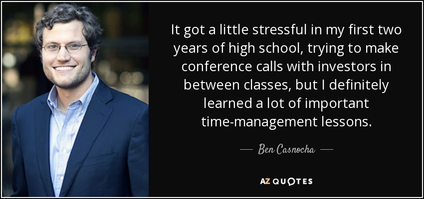 It got a little stressful in my first two years of high school, trying to make conference calls with investors in between classes, but I definitely learned a lot of important time-management lessons. - Ben Casnocha