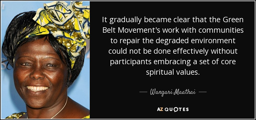 It gradually became clear that the Green Belt Movement's work with communities to repair the degraded environment could not be done effectively without participants embracing a set of core spiritual values. - Wangari Maathai