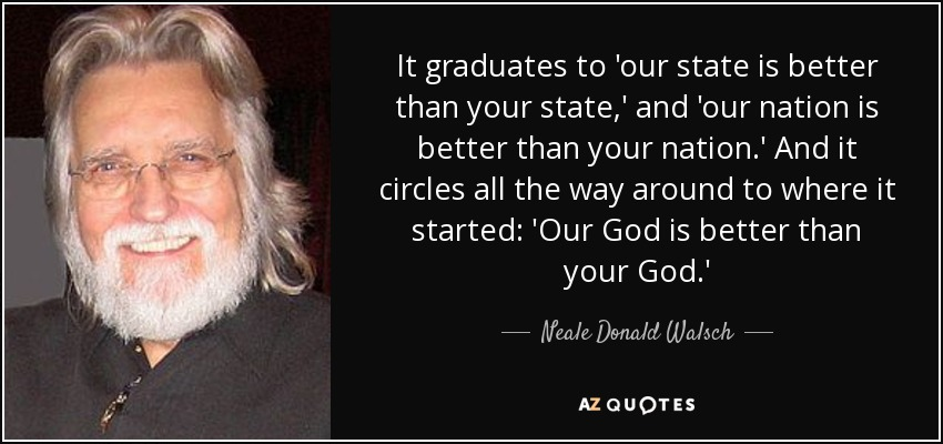 It graduates to 'our state is better than your state,' and 'our nation is better than your nation.' And it circles all the way around to where it started: 'Our God is better than your God.' - Neale Donald Walsch