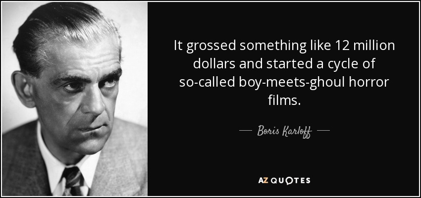 It grossed something like 12 million dollars and started a cycle of so-called boy-meets-ghoul horror films. - Boris Karloff