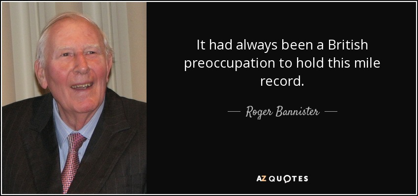 It had always been a British preoccupation to hold this mile record. - Roger Bannister