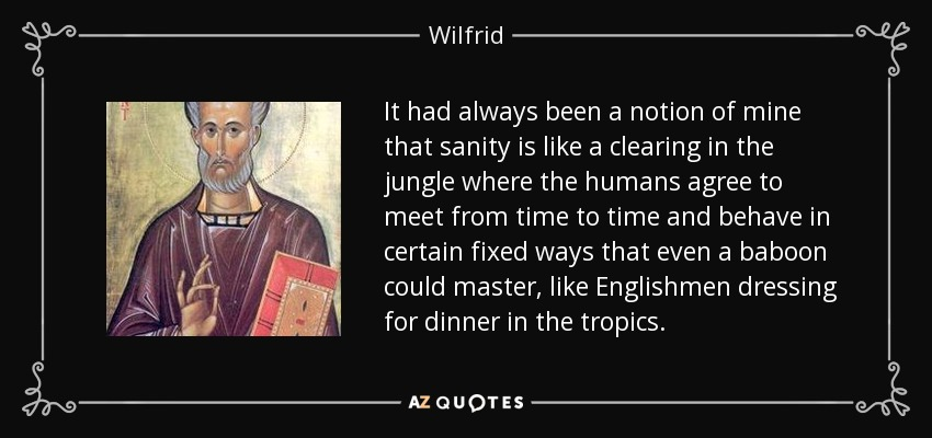 It had always been a notion of mine that sanity is like a clearing in the jungle where the humans agree to meet from time to time and behave in certain fixed ways that even a baboon could master, like Englishmen dressing for dinner in the tropics. - Wilfrid