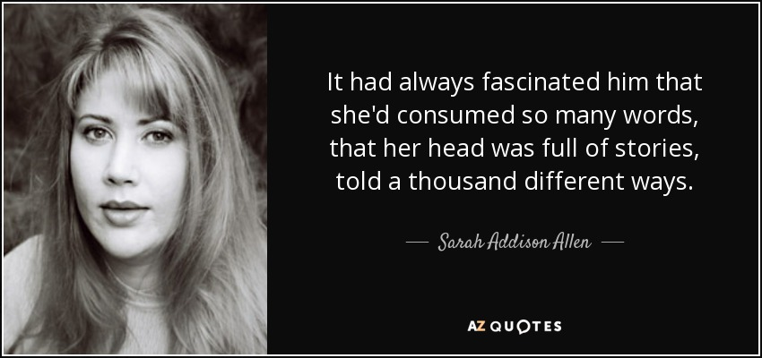 It had always fascinated him that she'd consumed so many words, that her head was full of stories, told a thousand different ways. - Sarah Addison Allen