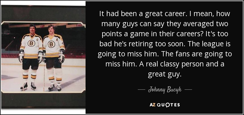 It had been a great career. I mean, how many guys can say they averaged two points a game in their careers? It's too bad he's retiring too soon. The league is going to miss him. The fans are going to miss him. A real classy person and a great guy. - Johnny Bucyk
