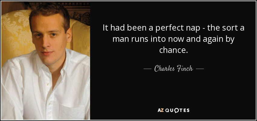 ...It had been a perfect nap -- the sort a man runs into now and again by chance... - Charles Finch