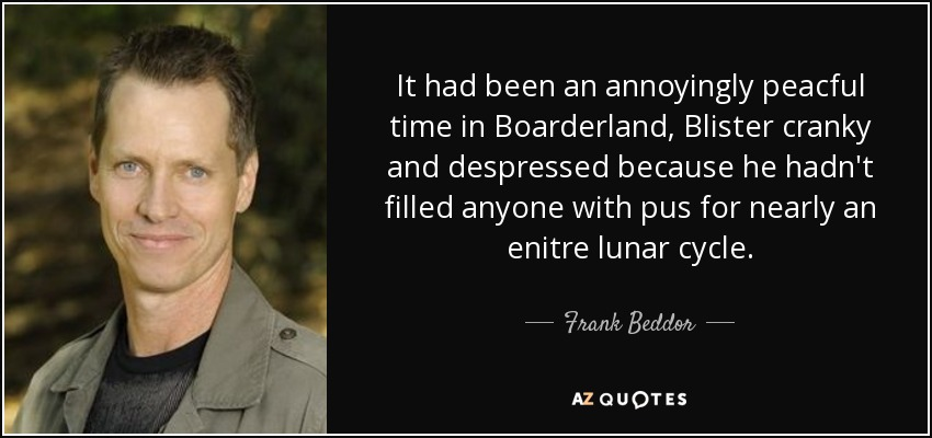 It had been an annoyingly peacful time in Boarderland, Blister cranky and despressed because he hadn't filled anyone with pus for nearly an enitre lunar cycle. - Frank Beddor